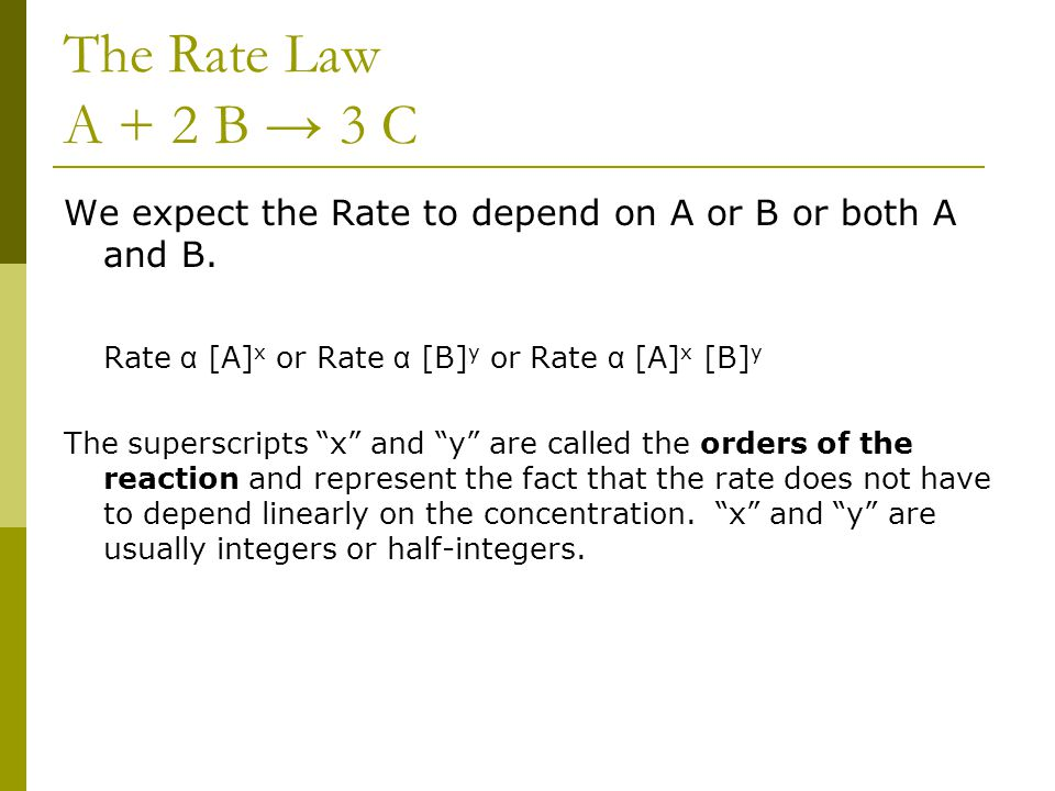 The Rate Law A + 2 B → 3 C We expect the Rate to depend on A or B or both A and B. Rate α [A]x or Rate α [B]y or Rate α [A]x [B]y.
